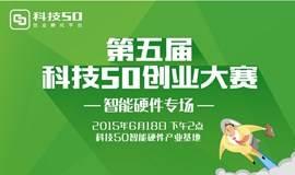"""第五届科技50创业大赛""""智能硬件""""专场路演(已更新项目简介)"""