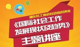 浦东社工协会社会组织沙龙 ---《国际社会工作发展现状及趋势》主题讲座