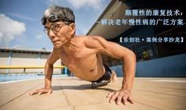 【乐创社•S1E6•新加坡案例分享沙龙】颠覆性的康复技术:解决老年慢性病的广泛方案