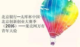 北京银行—太库杯中国·北京创新创业大赛季(2016)——果壳网万有青年大烩