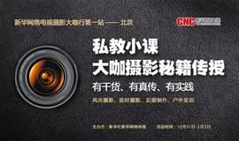 【摄影大咖私教小课】新华社新华网络电视摄影大咖行第一站——北京(风光摄影、延时摄影、后期制作、户外实训)