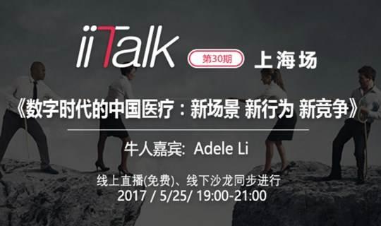 iiTalk第30期 | 数字时代的中国医疗: 新场景 新行为 新竞争