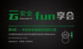 云安全fun享会 | 第三期 《未知安全威胁的检测与防御》