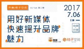 热巢 CG Talk 第三期:用好新媒体,快速提升品牌魅力【桔子空间专场】