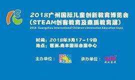 2018第四届广州儿童创新教育展览会(STEAM创客教育丨素质教育展丨家庭教育丨机器人教育)