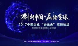"""创新中国•赢接全球  2017中国企业""""走出去""""高峰论坛暨创新创业大赛启动仪式"""