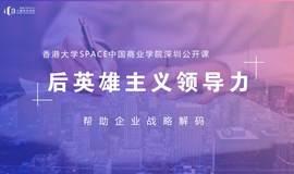 港大ICB公开课·深圳|用后英雄主义领导力帮助企业战略解码