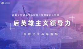 港大ICB公开课·深圳 用后英雄主义领导力帮助企业战略解码