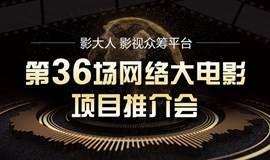 【第 36 期】网络大电影路演项目推介会,助力影视发展!
