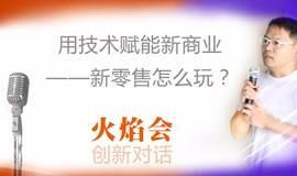 【火焰会70期】用技术赋能新商业——新零售怎么玩?