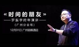 【截止报名】«时间的朋友» 罗胖跨年演讲(罗振宇)|广州分会场直播(广州罗友会)