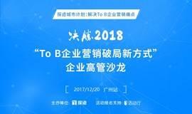 """""""To B企业营销破局新方式——决胜2018"""" 企业高管沙龙"""