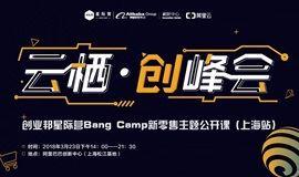 云栖·创峰会(上海站) ——暨创业邦星际营Bang Camp新零售主题公开课