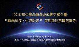 """2018年中国创新创业成果交易会暨 """"智能科技+生物医药""""首期项目路演对接会"""