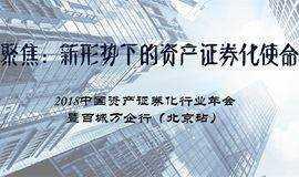 聚焦:新形势下的资产证券化使命 2018中国资产证券化行业年会 暨百城万企行(北京站)