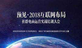 【预见】 2018互联网布局--社群电商运营实战培训大会!