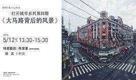 【城市行走/City Walk】打开城市系列第四期: 《大马路背后的风景》