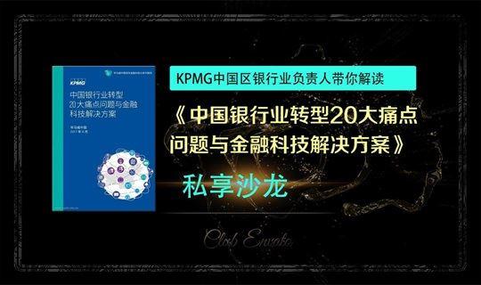 KPMG中国区银行业负责人带您解读《中国银行业转型20大痛点问题与金融科技解决方案》