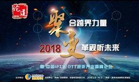论道:聚·变2018——聚合跨界力量,变革视听未来暨中国IPTV/OTT视听产业高峰论坛