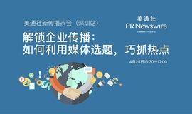 美通社新传播茶会(深圳站)——解锁企业传播:如何利用媒体选题,巧抓热点