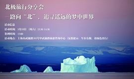 """北极旅行分享会丨一路向""""北"""",追寻遥远的梦中世界"""