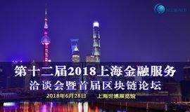 6月28日《第十二届2018上海金融服务洽谈会暨首届区块链论坛》共商区块链赋能实体经济