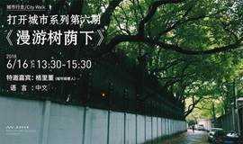 【城市行走/City Walk】打开城市系列第六期:《漫游树荫下》