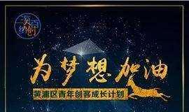 【为梦想加油】黄浦区青年创客成长计划招募进行中