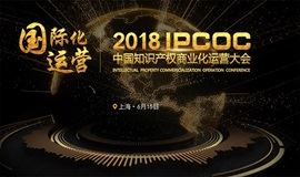 阵容强大!2018IPCOC中国知识产权商业化运营大会即将举办