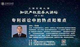 上海交通大学知识产权实务大讲坛第六讲:专利诉讼中的热点和难点