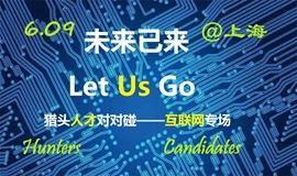 """猎头VS人才对对碰系列""""未来已来,Let Us Go!""""6.9互联网专场(上海)"""
