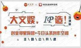大文娱,IP造!(深圳站)——暨创业邦星际营*今日头条创作空间主题公开课&项目路演