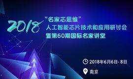 名家芯思维 2018年人工智能芯片技术和应用研讨会 暨第60期国际名家讲堂