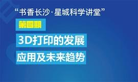 """""""书香长沙·星城科学讲堂""""第四期丨3D打印的发展、应用和未来趋势"""