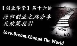 【创业学堂】第十六讲 LOVE.DREAM.CHANGE THE WORLD (海归创业之路分享及政策指引)