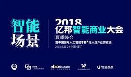 【智能场景】亿邦智能商业大会夏季峰会暨2018全球人工智能+零售未来发展大会