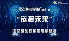 """【项目征集】【区块链学院】第七期""""链接未来""""区块链创新项目专项路演"""