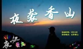 【北京夜爬】9. 15周六 夜袭大香山,夜观四九城 做帝都最闪亮的夜行侠