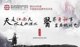 第七届中国医院临床专科建设与发展论坛 暨2018年度中国医院品牌专科评选