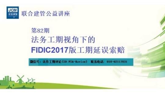 联合建管讲座(第82期):法务工期视角下的FIDIC2017版工期延误索赔