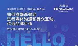 美通社新传播茶会(深圳站)——如何准确高效地进行媒体沟通和受众互动,传递品牌价值