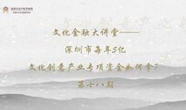 文化金融大讲堂第十八期——深圳市每年5个亿的文化创意产业专项资金如何拿?