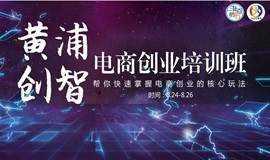 黄浦创智学院电商创业培训班18年第四期(总第58期)!!!(已结束)