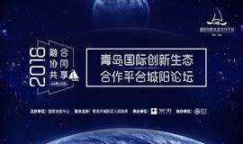 融合·协同·共享——2018青岛国际创新生态合作平台城阳论坛