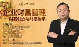 【博研·金融班课程】冯鹏程:企业财富管理-财富创造与财富传承
