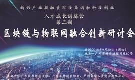 区块链与物联网融合创新研讨会—广东省新兴产业投融资对接集训和科技创业领军人才成长训练营第三期