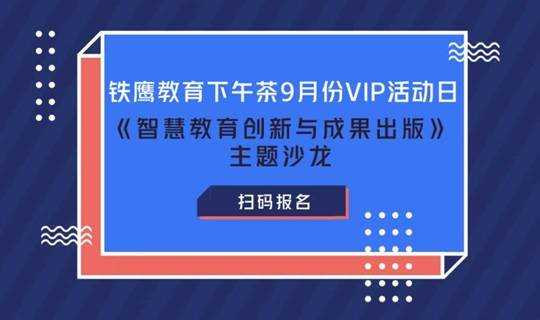铁鹰教育下午茶9月份VIP活动日--《智慧教育创新与成果出版》主题沙龙