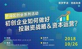 """初创企业如何做好投融资战略&资本运营?—""""筑梦罗湖,创启未来""""2018罗湖区创业系列活动"""