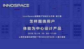 InnoSpace创新院丨产品设计公开课-第三期怎样围绕用户体验为中心设计产品