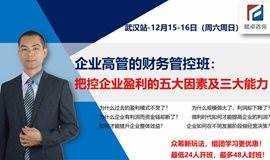 【众筹精品课】12月-武汉站-《企业高管的财务管控班:把控企业盈利的五大因素及三大能力》